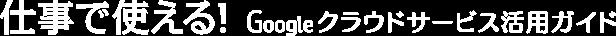 仕事で使える!Googleクラウドサービス活用ガイド